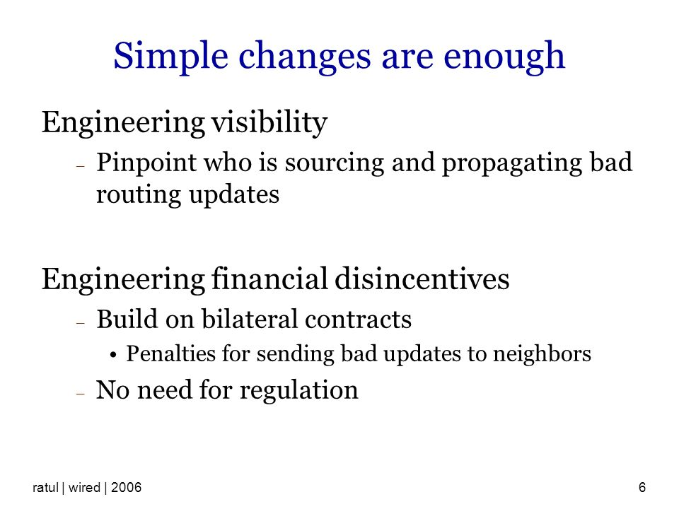 ratul | wired | 20066 Simple changes are enough Engineering visibility Pinpoint who is sourcing and propagating bad routing updates Engineering financial disincentives Build on bilateral contracts Penalties for sending bad updates to neighbors No need for regulation