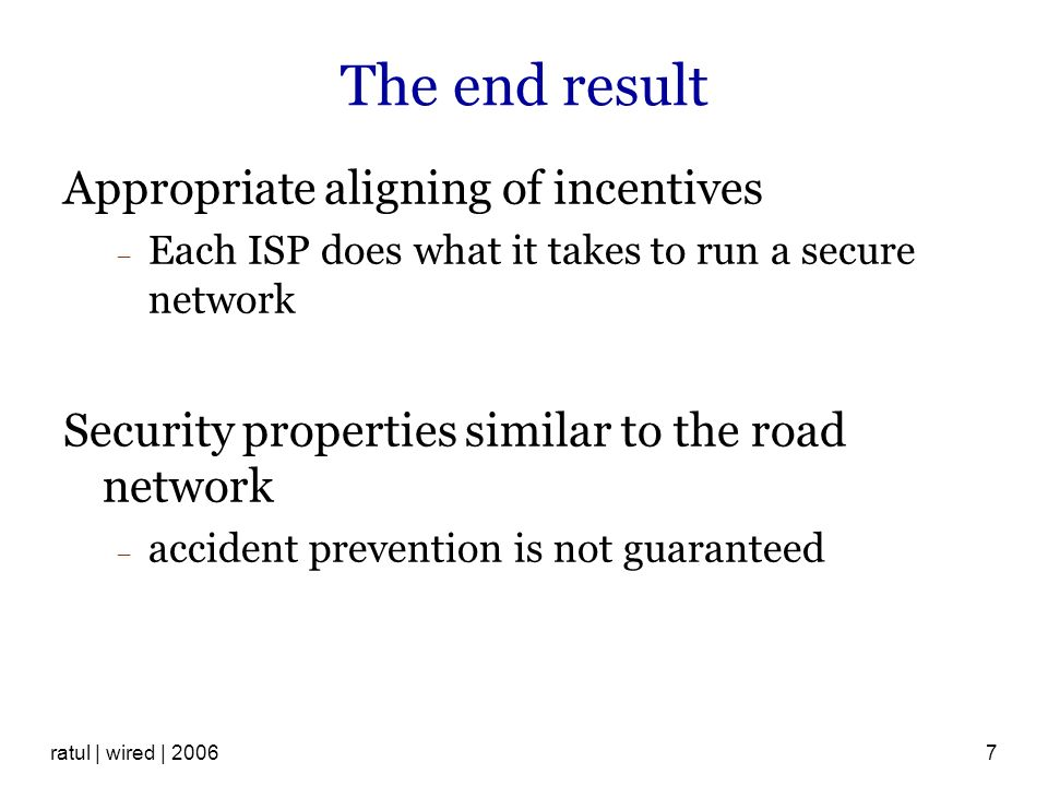 ratul | wired | The end result Appropriate aligning of incentives Each ISP does what it takes to run a secure network Security properties similar to the road network accident prevention is not guaranteed