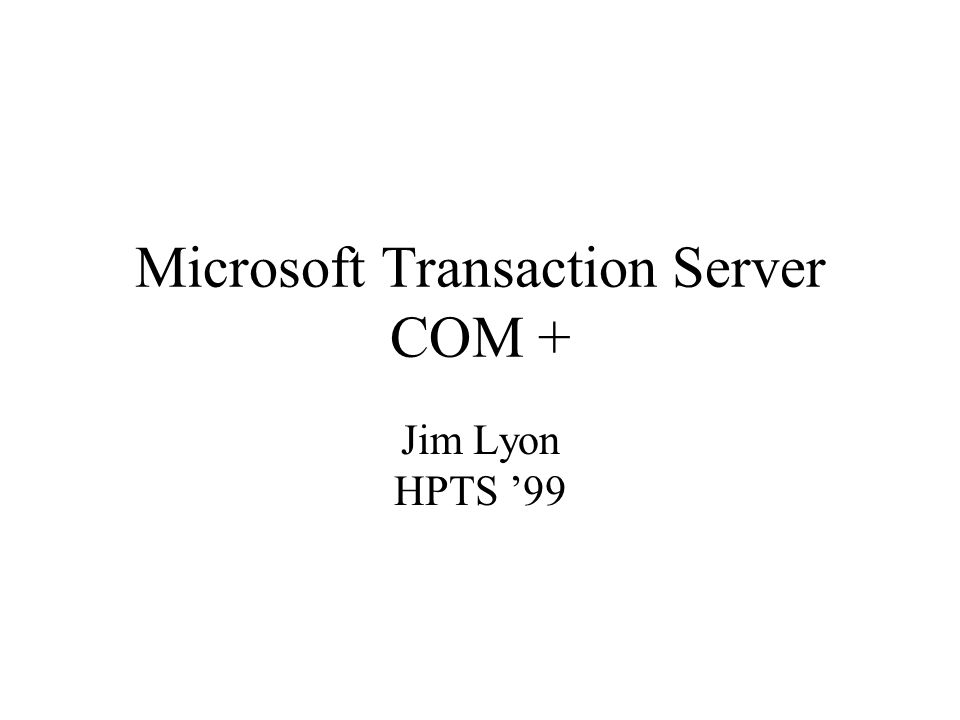 Microsoft Transaction Server COM + Jim Lyon HPTS 99