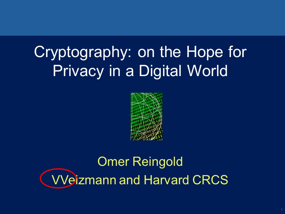 1 Cryptography: on the Hope for Privacy in a Digital World Omer Reingold VVeizmann and Harvard CRCS