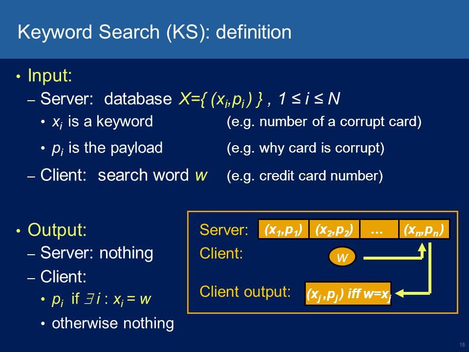 16 Keyword Search (KS): definition Input: – Server: database X={ (x i,p i ) }, 1 i N x i is a keyword (e.g.