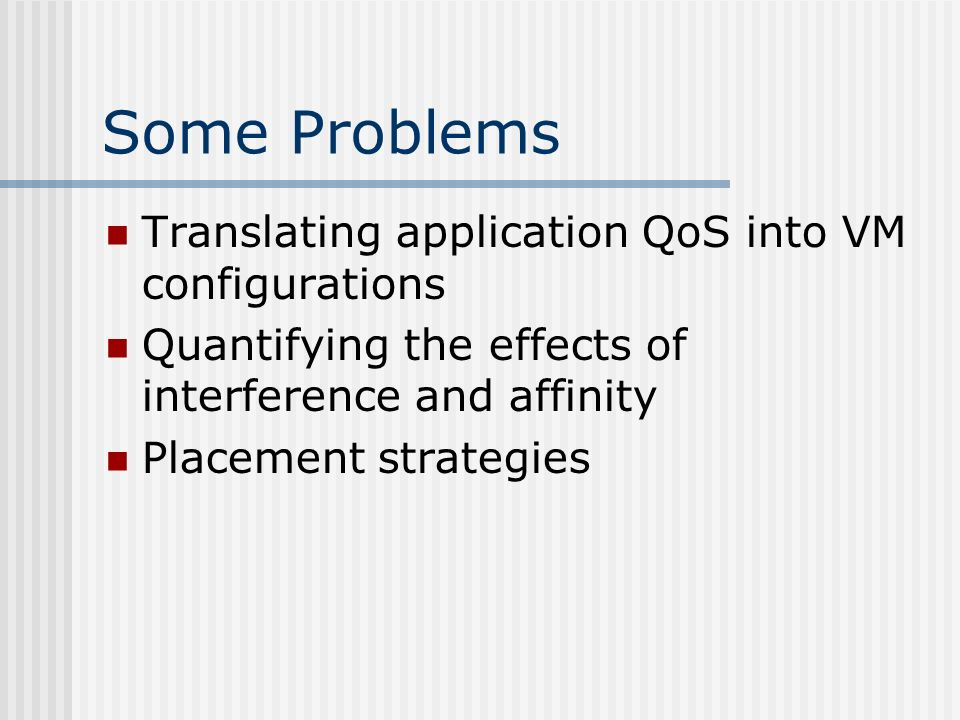 Some Problems Translating application QoS into VM configurations Quantifying the effects of interference and affinity Placement strategies