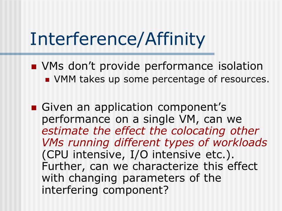 Interference/Affinity VMs dont provide performance isolation VMM takes up some percentage of resources.