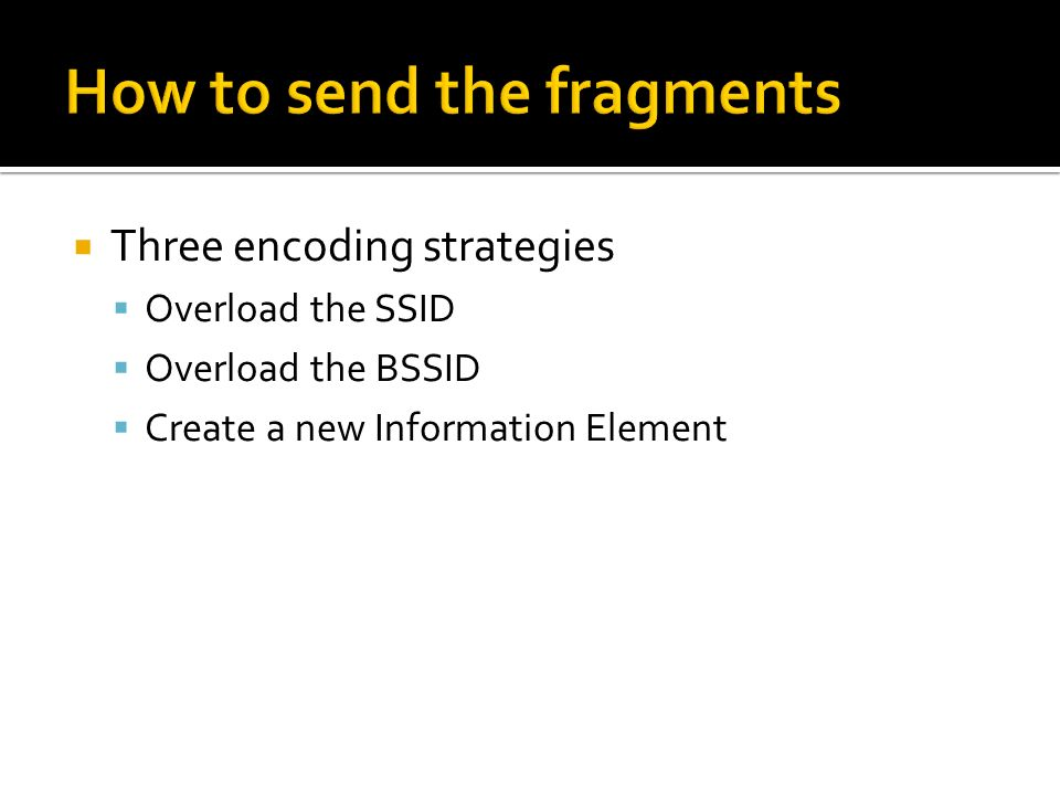 Three encoding strategies Overload the SSID Overload the BSSID Create a new Information Element