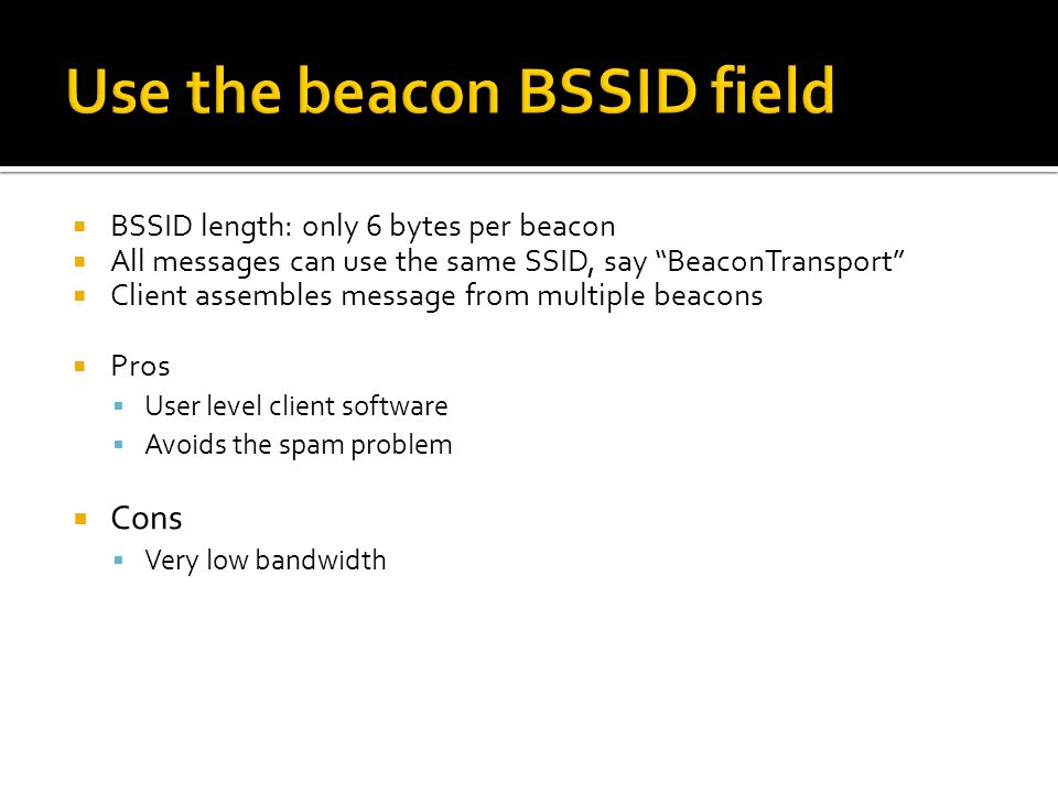 BSSID length: only 6 bytes per beacon All messages can use the same SSID, say BeaconTransport Client assembles message from multiple beacons Pros User
