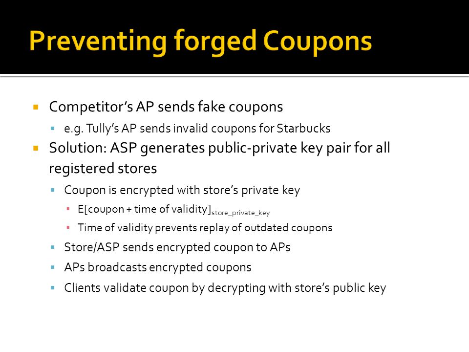 Competitors AP sends fake coupons e.g. Tullys AP sends invalid coupons for Starbucks Solution: ASP generates public-private key pair for all registere