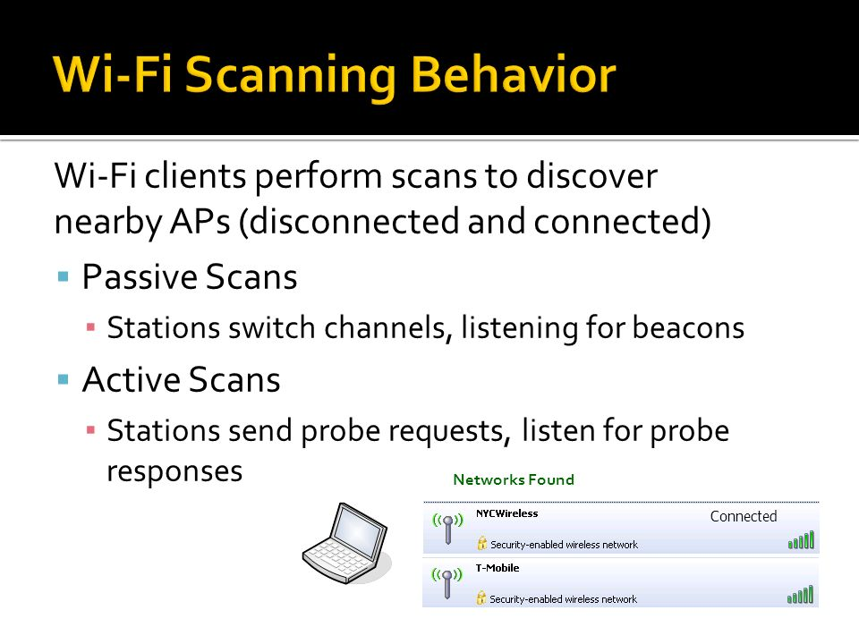 Wi-Fi clients perform scans to discover nearby APs (disconnected and connected) Passive Scans Stations switch channels, listening for beacons Active S