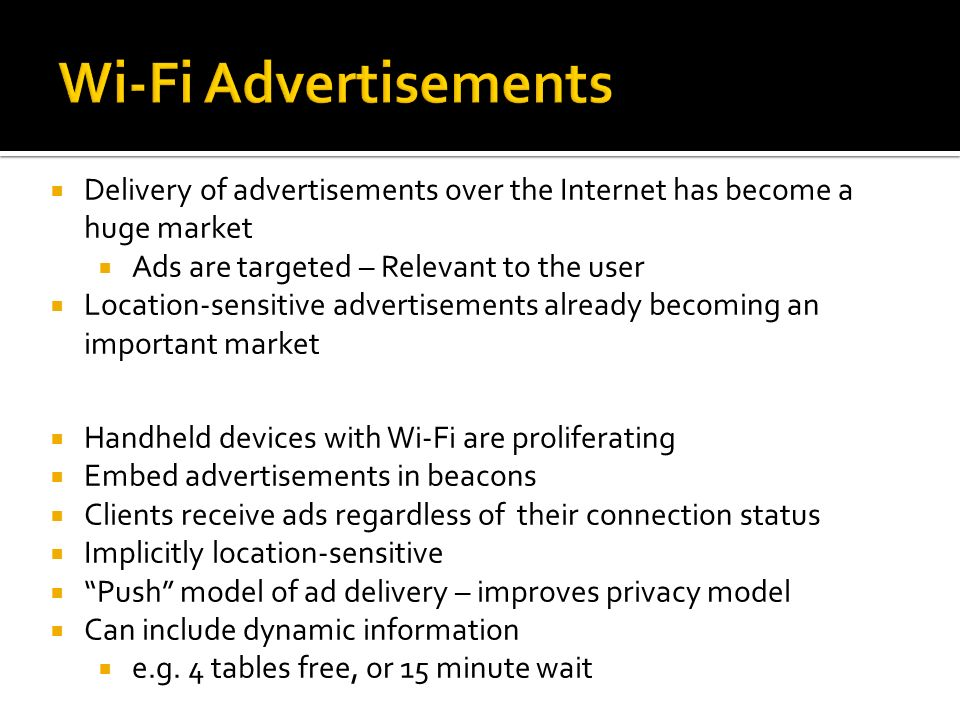 Handheld devices with Wi-Fi are proliferating Embed advertisements in beacons Clients receive ads regardless of their connection status Implicitly loc
