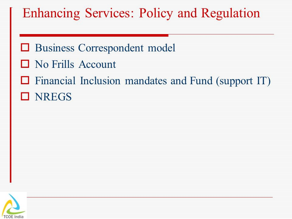 Enhancing Services: Policy and Regulation Business Correspondent model No Frills Account Financial Inclusion mandates and Fund (support IT) NREGS