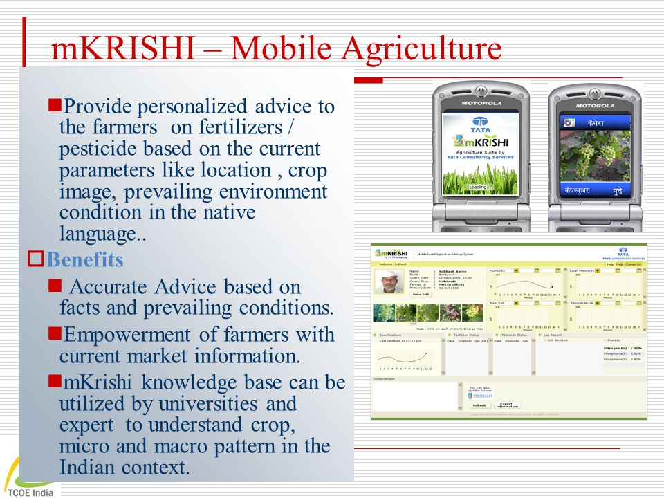 mKRISHI – Mobile Agriculture Provide personalized advice to the farmers on fertilizers / pesticide based on the current parameters like location, crop image, prevailing environment condition in the native language..