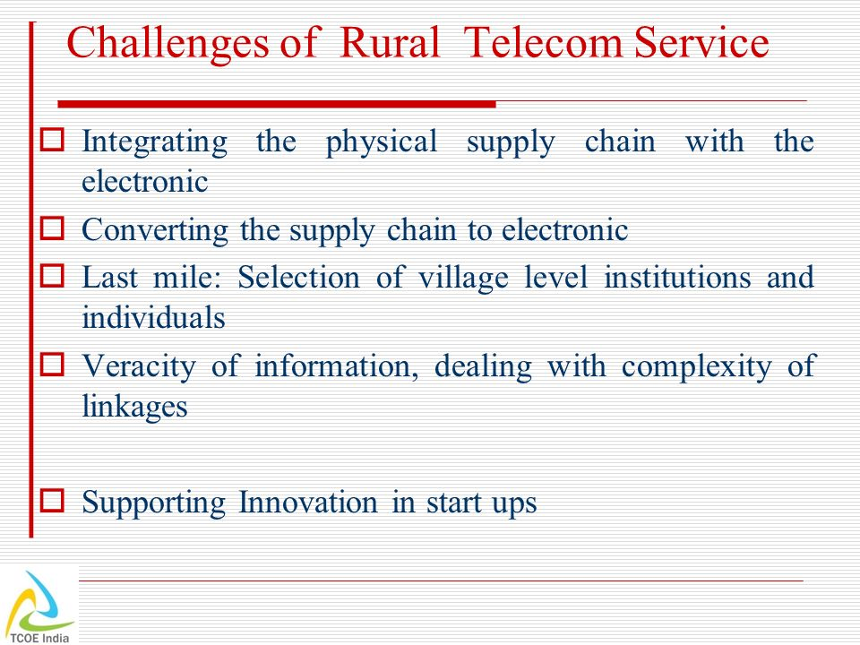 Challenges of Rural Telecom Service Integrating the physical supply chain with the electronic Converting the supply chain to electronic Last mile: Sel