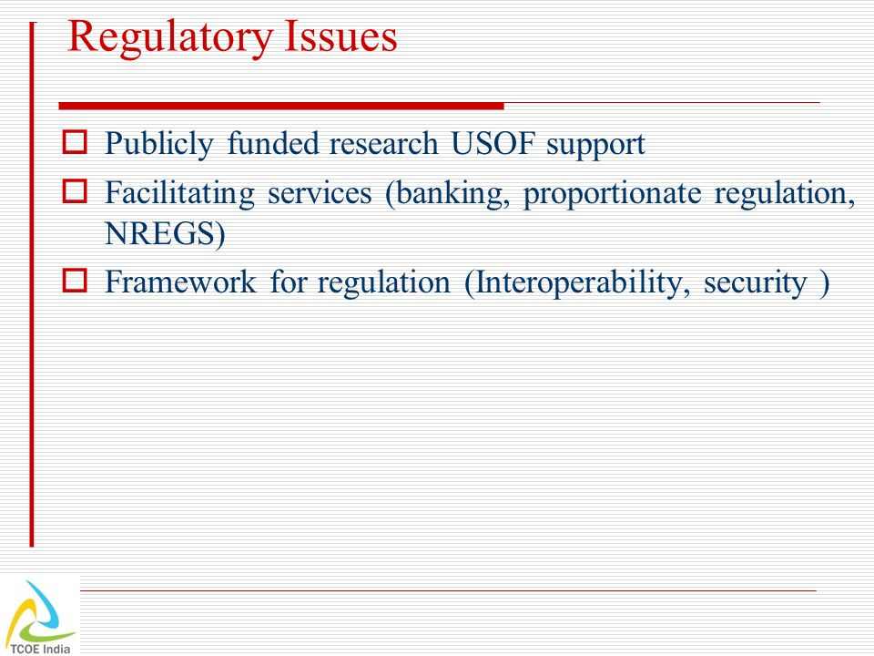 Regulatory Issues Publicly funded research USOF support Facilitating services (banking, proportionate regulation, NREGS) Framework for regulation (Int