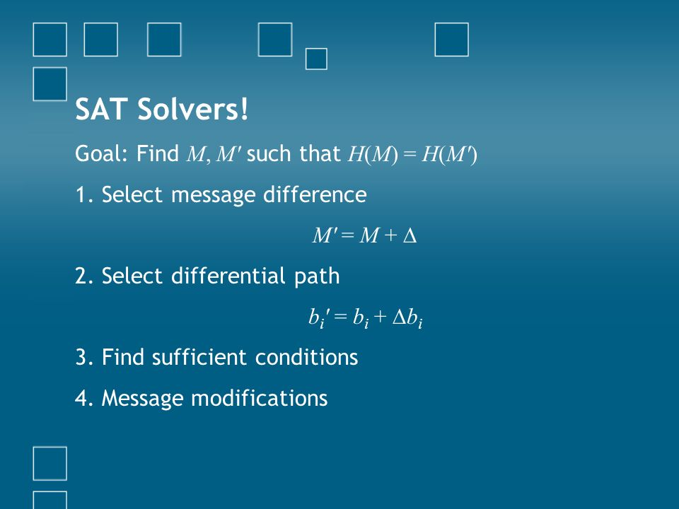 SAT Solvers! Goal: Find M, M' such that H(M) = H(M') 1. Select message difference M' = M + 2. Select differential path b i ' = b i + b i 3. Find suffi