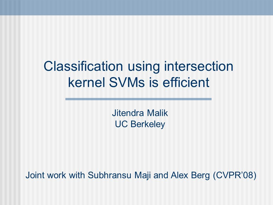 Classification using intersection kernel SVMs is efficient Joint work with Subhransu Maji and Alex Berg (CVPR08) Jitendra Malik UC Berkeley