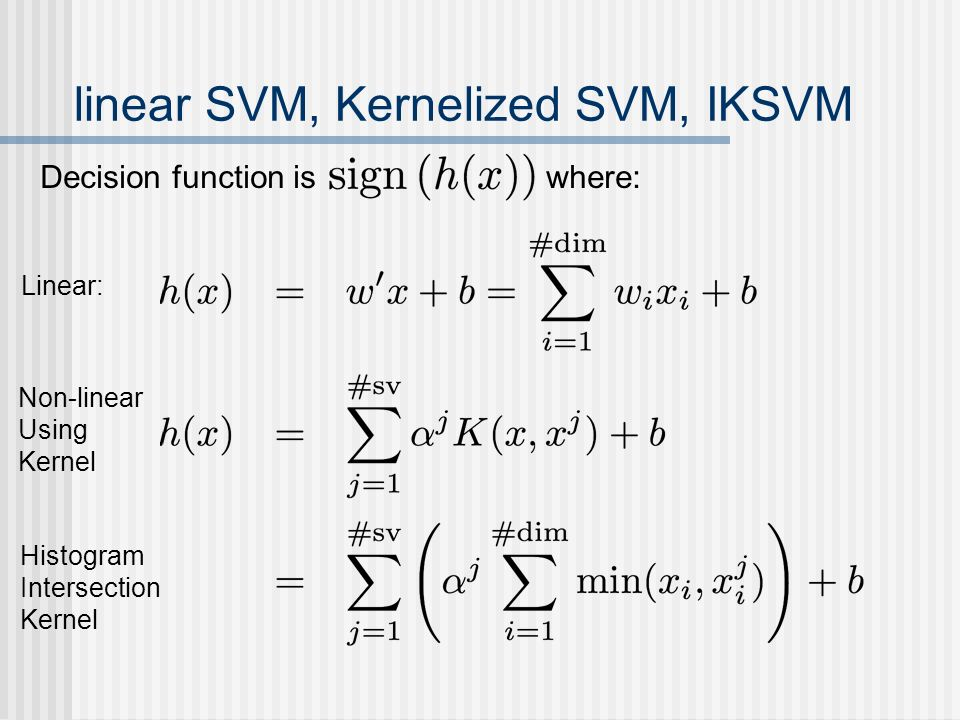 linear SVM, Kernelized SVM, IKSVM Decision function is where: Linear: Non-linear Using Kernel Histogram Intersection Kernel