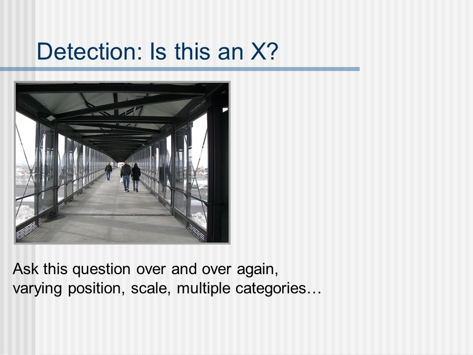 Detection: Is this an X? Ask this question over and over again, varying position, scale, multiple categories…