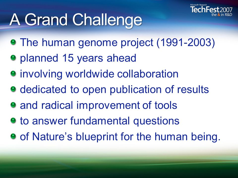 A Grand Challenge The human genome project (1991-2003) planned 15 years ahead involving worldwide collaboration dedicated to open publication of results and radical improvement of tools to answer fundamental questions of Natures blueprint for the human being.