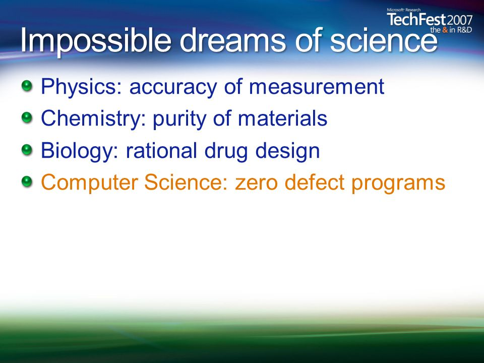 Impossible dreams of science Physics: accuracy of measurement Chemistry: purity of materials Biology: rational drug design Computer Science: zero defe