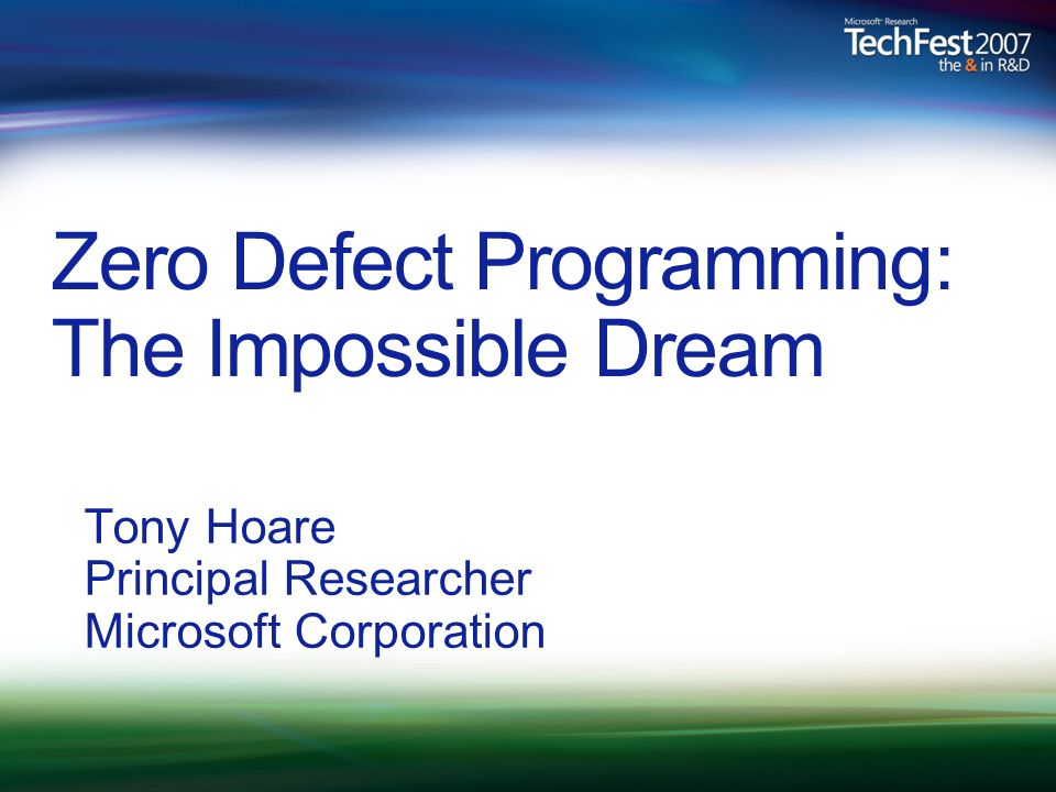 Zero Defect Programming: The Impossible Dream Tony Hoare Principal Researcher Microsoft Corporation