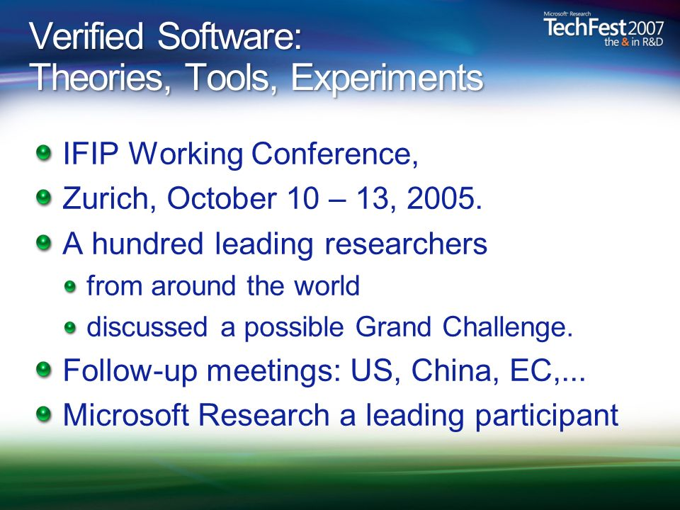 Verified Software: Theories, Tools, Experiments IFIP Working Conference, Zurich, October 10 – 13, 2005. A hundred leading researchers from around the