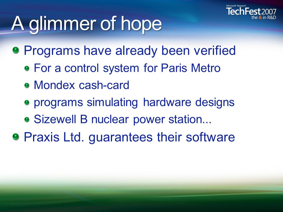 A glimmer of hope Programs have already been verified For a control system for Paris Metro Mondex cash-card programs simulating hardware designs Sizewell B nuclear power station...