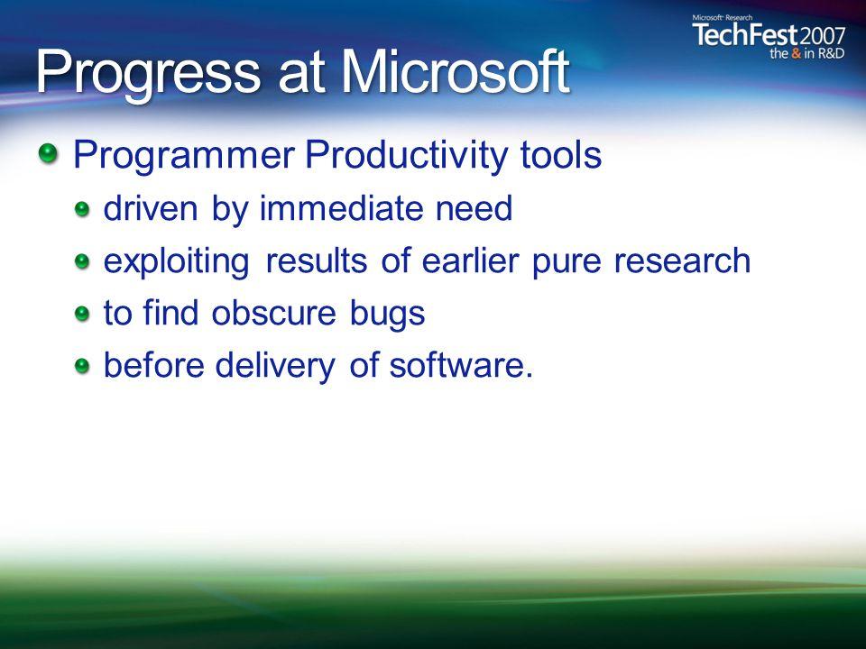 Progress at Microsoft Programmer Productivity tools driven by immediate need exploiting results of earlier pure research to find obscure bugs before delivery of software.