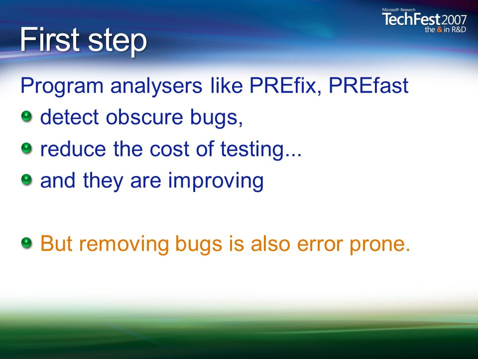 First step Program analysers like PREfix, PREfast detect obscure bugs, reduce the cost of testing...