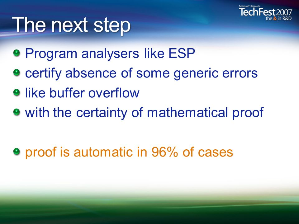 The next step Program analysers like ESP certify absence of some generic errors like buffer overflow with the certainty of mathematical proof proof is