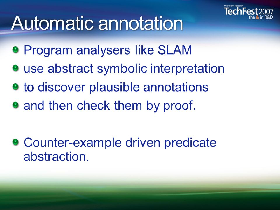 Automatic annotation Program analysers like SLAM use abstract symbolic interpretation to discover plausible annotations and then check them by proof.