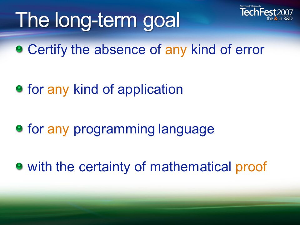 The long-term goal Certify the absence of any kind of error for any kind of application for any programming language with the certainty of mathematical proof