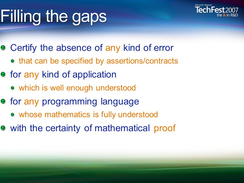 Filling the gaps Certify the absence of any kind of error that can be specified by assertions/contracts for any kind of application which is well enough understood for any programming language whose mathematics is fully understood with the certainty of mathematical proof