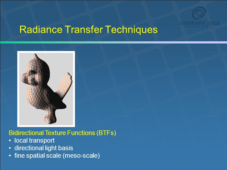 Radiance Transfer Techniques Bidirectional Texture Functions (BTFs) local transport directional light basis fine spatial scale (meso-scale)