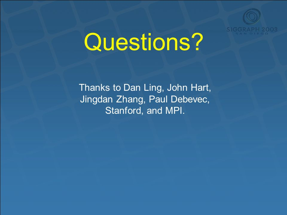 Questions Thanks to Dan Ling, John Hart, Jingdan Zhang, Paul Debevec, Stanford, and MPI.