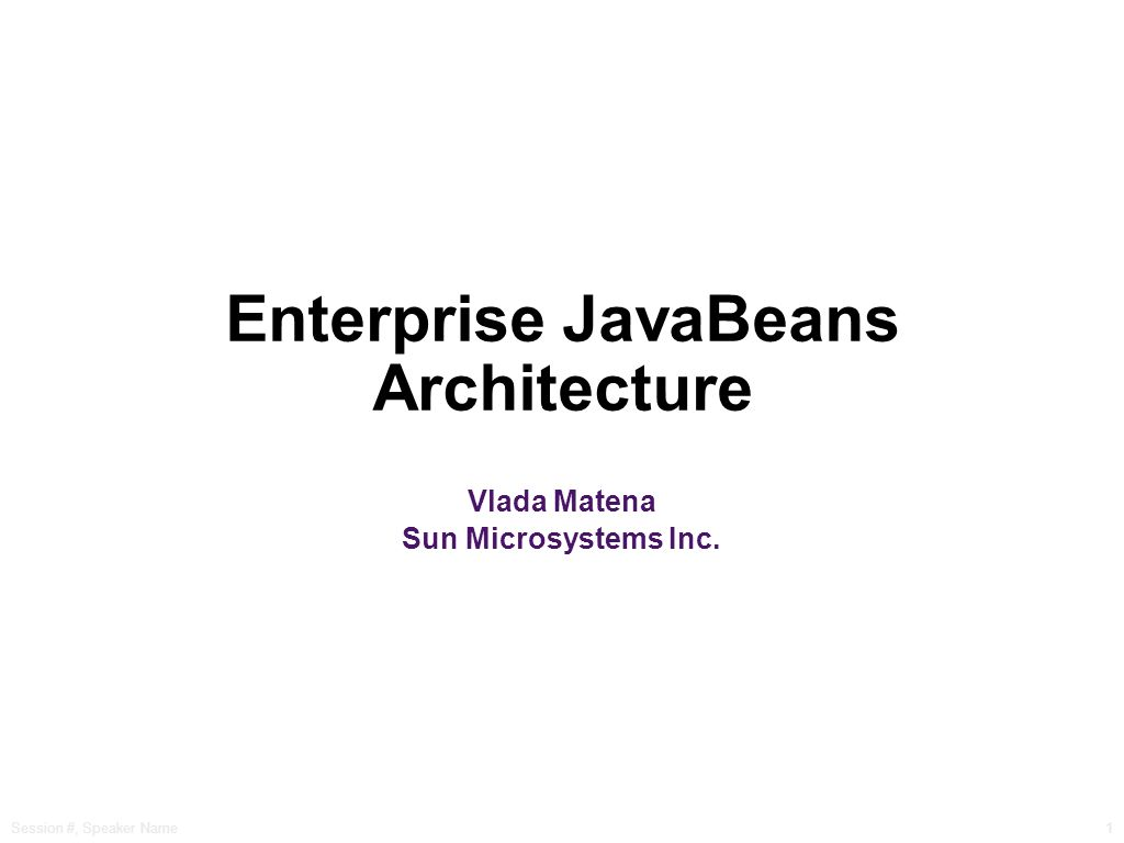 Session #, Speaker Name1 Enterprise JavaBeans Architecture Vlada Matena Sun Microsystems Inc.