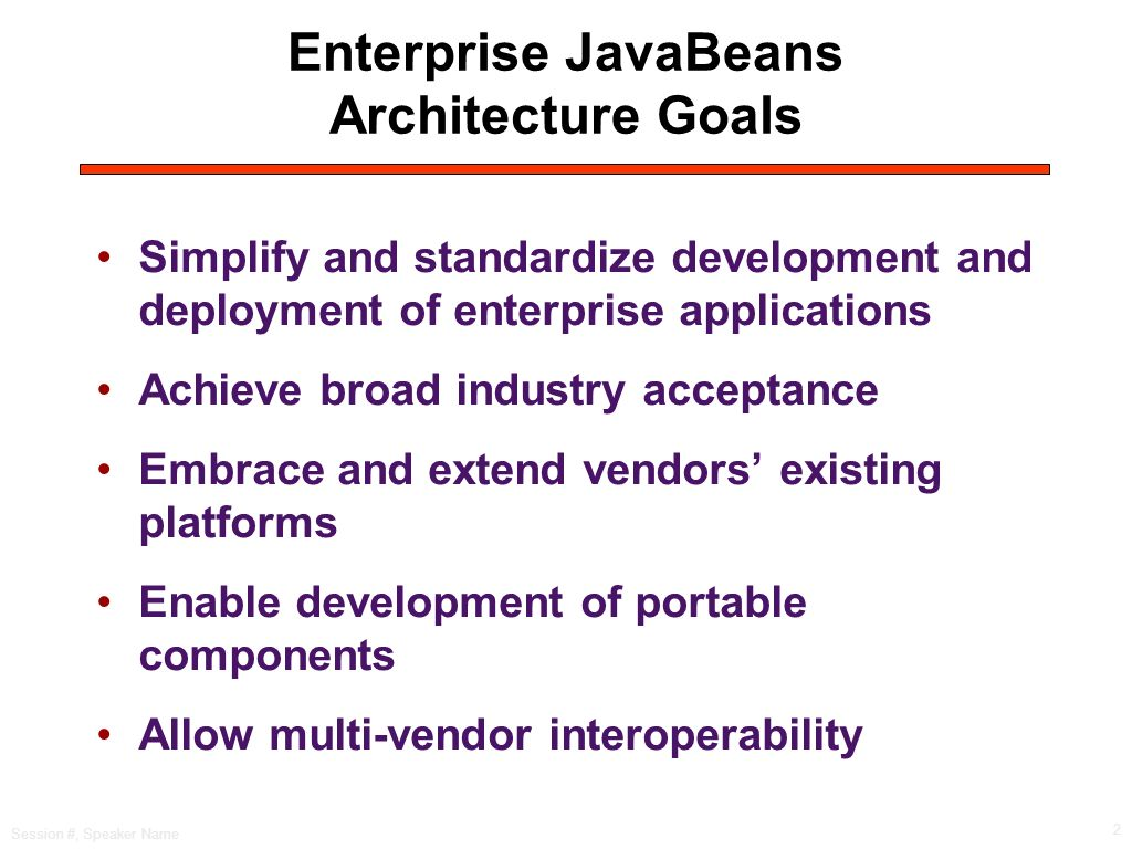 Session #, Speaker Name 2 Enterprise JavaBeans Architecture Goals Simplify and standardize development and deployment of enterprise applications Achieve broad industry acceptance Embrace and extend vendors existing platforms Enable development of portable components Allow multi-vendor interoperability