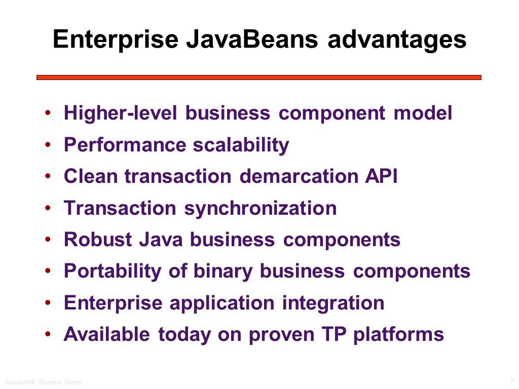 Session #, Speaker Name 5 Enterprise JavaBeans advantages Higher-level business component model Performance scalability Clean transaction demarcation