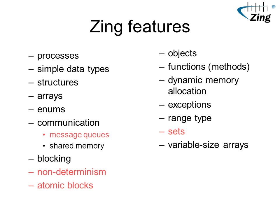 Zing features –processes –simple data types –structures –arrays –enums –communication message queues shared memory –blocking –non-determinism –atomic blocks –objects –functions (methods) –dynamic memory allocation –exceptions –range type –sets –variable-size arrays