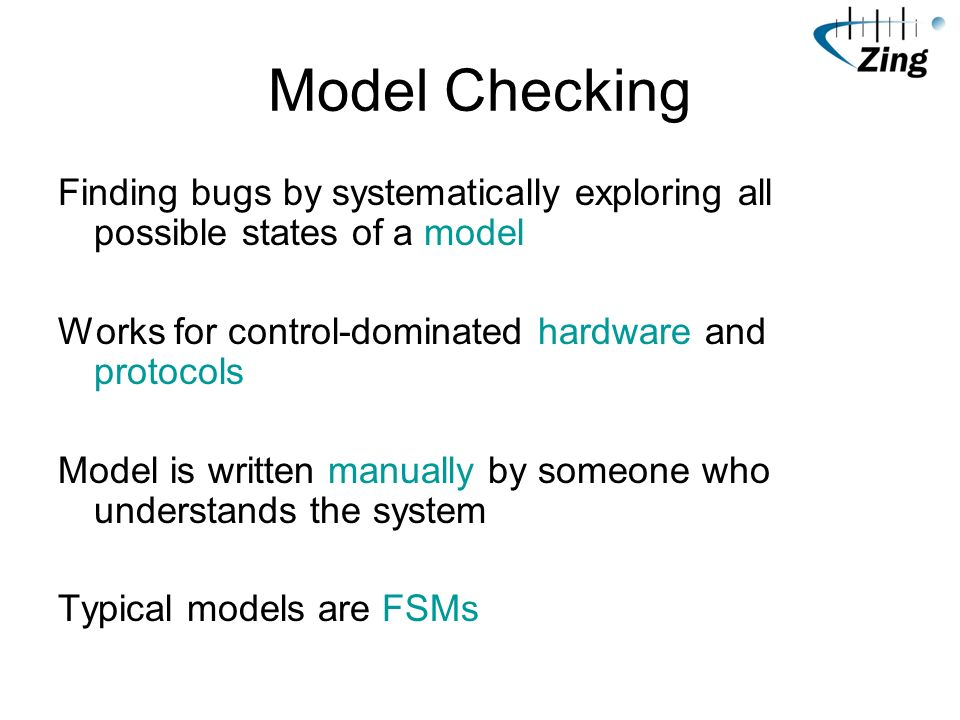 Model Checking Finding bugs by systematically exploring all possible states of a model Works for control-dominated hardware and protocols Model is written manually by someone who understands the system Typical models are FSMs