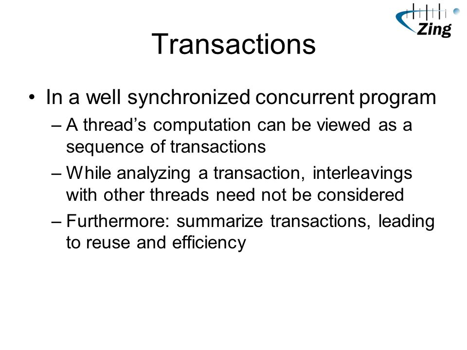 Transactions In a well synchronized concurrent program –A threads computation can be viewed as a sequence of transactions –While analyzing a transaction, interleavings with other threads need not be considered –Furthermore: summarize transactions, leading to reuse and efficiency