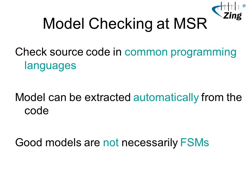 Model Checking at MSR Check source code in common programming languages Model can be extracted automatically from the code Good models are not necessa