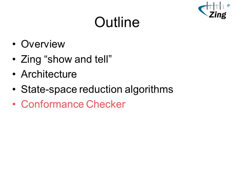 Outline Overview Zing show and tell Architecture State-space reduction algorithms Conformance Checker