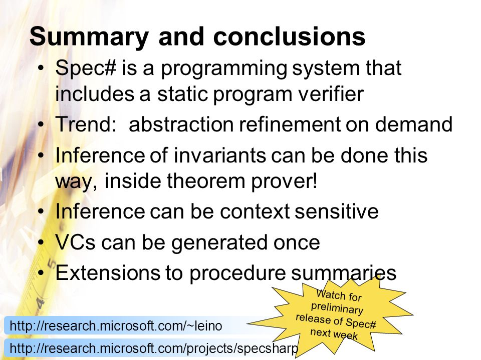Watch for preliminary release of Spec# next week Summary and conclusions Spec# is a programming system that includes a static program verifier Trend: