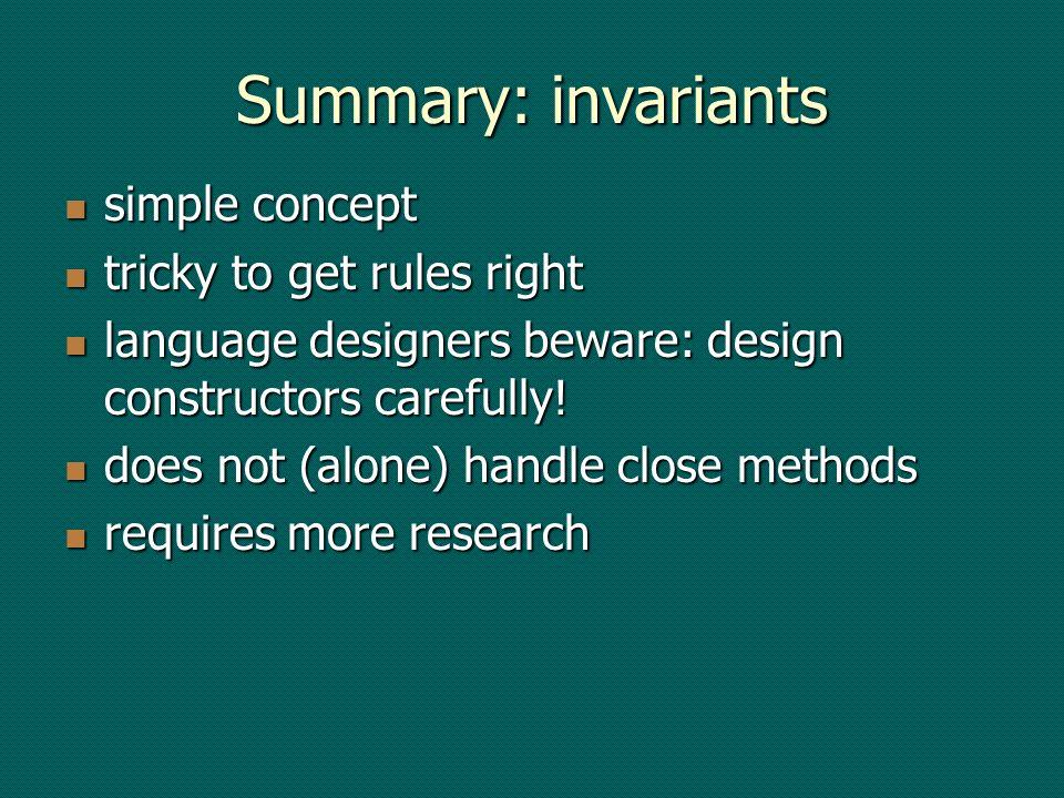 Summary: invariants simple concept simple concept tricky to get rules right tricky to get rules right language designers beware: design constructors carefully.