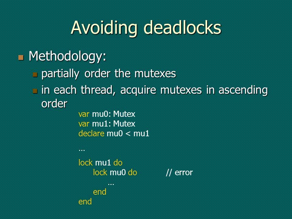 Avoiding deadlocks Methodology: Methodology: partially order the mutexes partially order the mutexes in each thread, acquire mutexes in ascending order in each thread, acquire mutexes in ascending order var mu0: Mutex var mu1: Mutex declare mu0 < mu1 … lock mu1 do lock mu0 do// error … end end