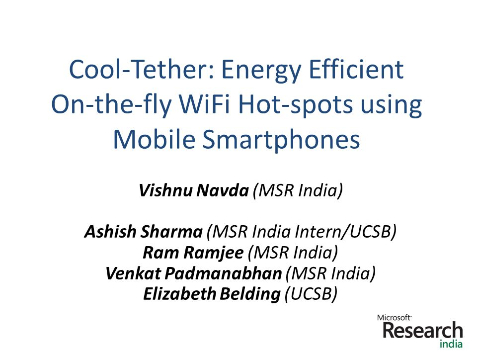 Cool-Tether: Energy Efficient On-the-fly WiFi Hot-spots using Mobile Smartphones 1 Vishnu Navda (MSR India) Ashish Sharma (MSR India Intern/UCSB) Ram