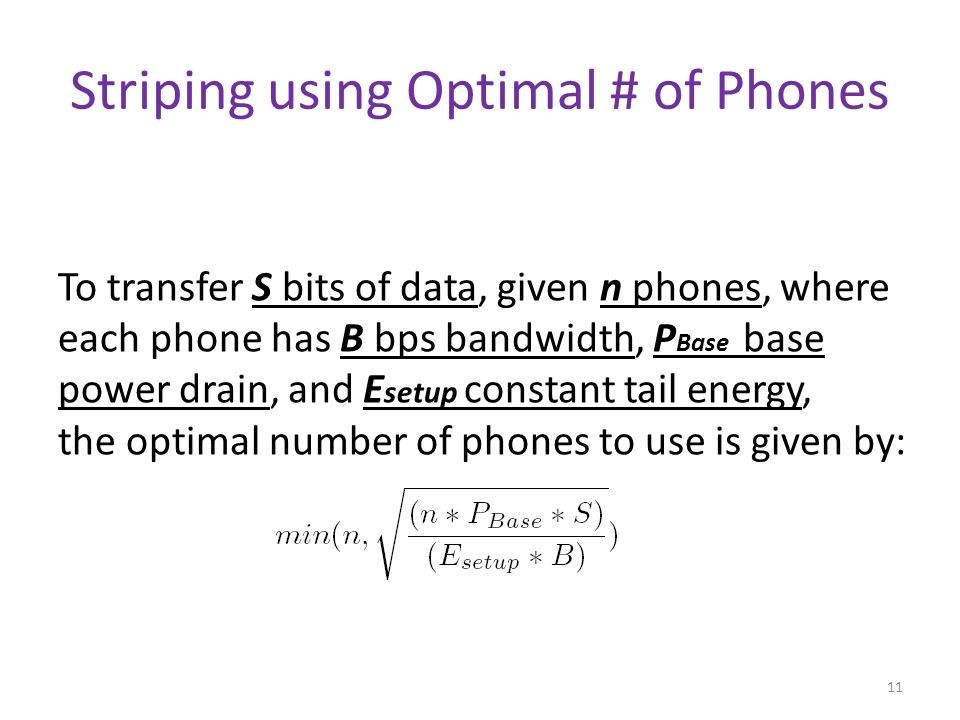 Striping using Optimal # of Phones 11 To transfer S bits of data, given n phones, where each phone has B bps bandwidth, P Base base power drain, and E setup constant tail energy, the optimal number of phones to use is given by: