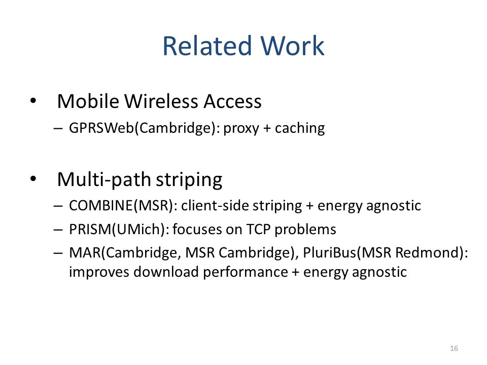 Related Work Mobile Wireless Access – GPRSWeb(Cambridge): proxy + caching Multi-path striping – COMBINE(MSR): client-side striping + energy agnostic – PRISM(UMich): focuses on TCP problems – MAR(Cambridge, MSR Cambridge), PluriBus(MSR Redmond): improves download performance + energy agnostic 16