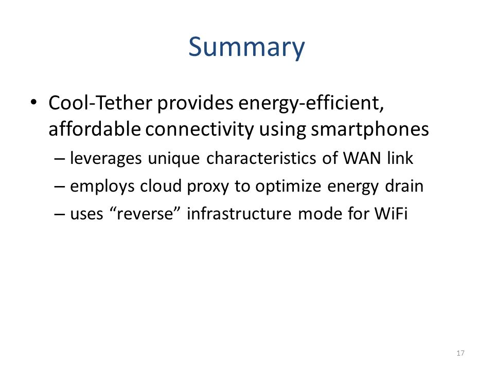 Summary Cool-Tether provides energy-efficient, affordable connectivity using smartphones – leverages unique characteristics of WAN link – employs cloud proxy to optimize energy drain – uses reverse infrastructure mode for WiFi 17