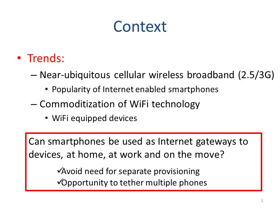 Context Trends: – Near-ubiquitous cellular wireless broadband (2.5/3G) Popularity of Internet enabled smartphones – Commoditization of WiFi technology WiFi equipped devices 2 Can smartphones be used as Internet gateways to devices, at home, at work and on the move.