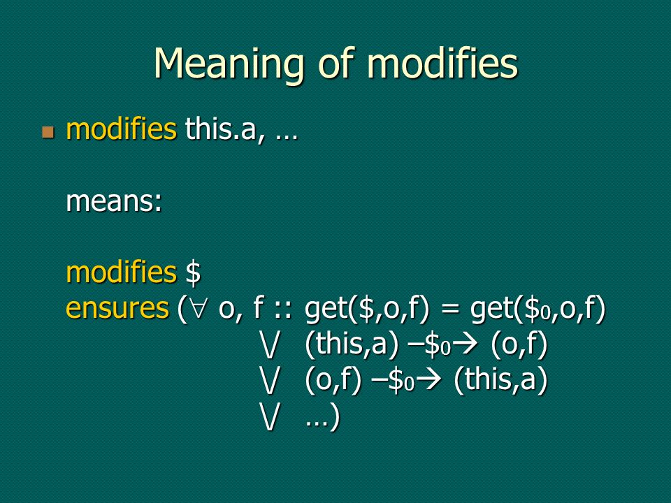 Meaning of modifies modifies this.a, … means: modifies $ ensures ( o, f ::get($,o,f) = get($ 0,o,f) \/(this,a) –$ 0 (o,f) \/(o,f) –$ 0 (this,a) \/…) modifies this.a, … means: modifies $ ensures ( o, f ::get($,o,f) = get($ 0,o,f) \/(this,a) –$ 0 (o,f) \/(o,f) –$ 0 (this,a) \/…)